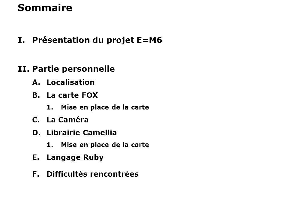 Sommaire I.Présentation du projet E=M6 II.Partie personnelle A.Localisation B.La carte FOX 1.Mise en place de la carte C.La Caméra D.Librairie Camelli