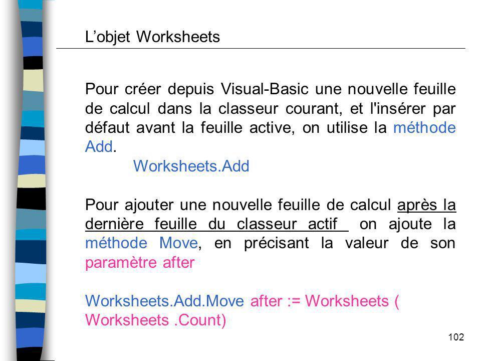 102 Pour créer depuis Visual-Basic une nouvelle feuille de calcul dans la classeur courant, et l'insérer par défaut avant la feuille active, on utilis