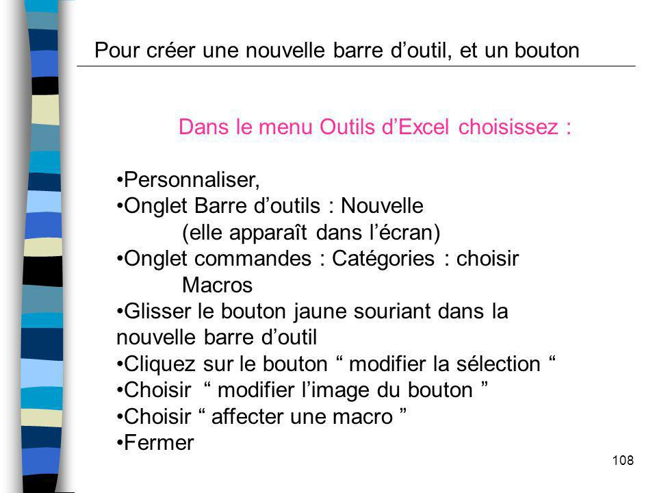 108 Dans le menu Outils dExcel choisissez : Personnaliser, Onglet Barre doutils : Nouvelle (elle apparaît dans lécran) Onglet commandes : Catégories :