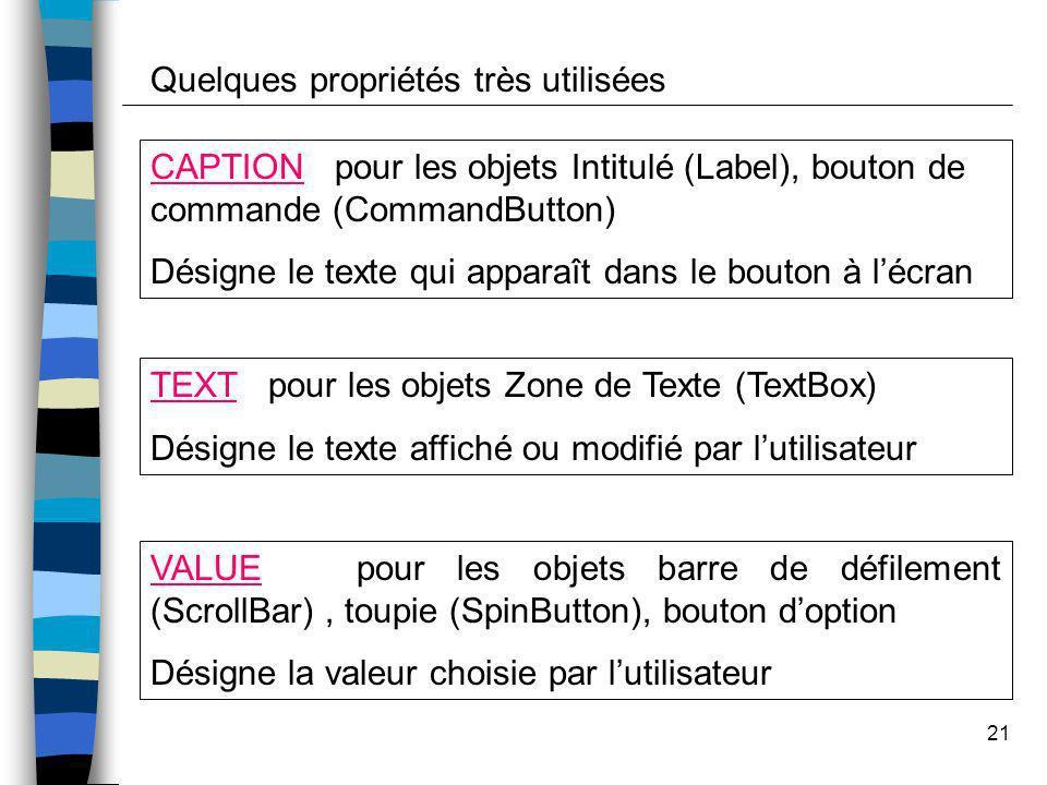 21 Quelques propriétés très utilisées CAPTION pour les objets Intitulé (Label), bouton de commande (CommandButton) Désigne le texte qui apparaît dans