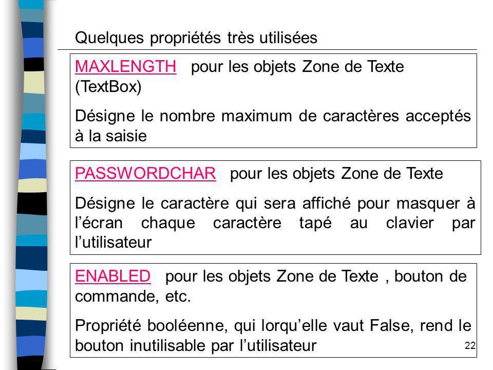 22 MAXLENGTH pour les objets Zone de Texte (TextBox) Désigne le nombre maximum de caractères acceptés à la saisie PASSWORDCHAR pour les objets Zone de