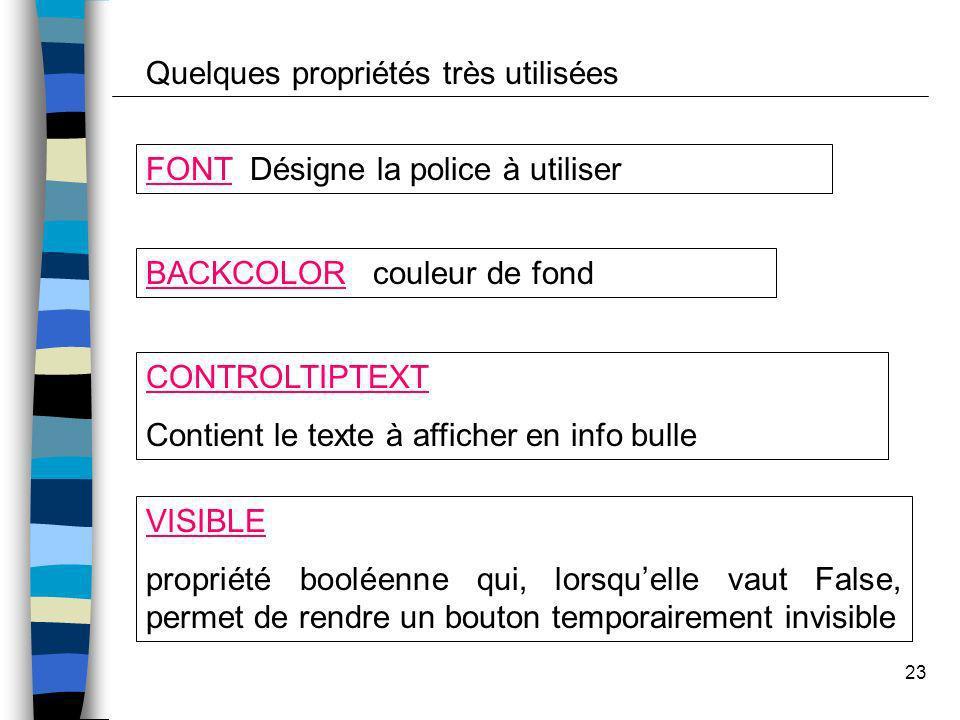 23 Quelques propriétés très utilisées BACKCOLOR couleur de fond FONT Désigne la police à utiliser CONTROLTIPTEXT Contient le texte à afficher en info