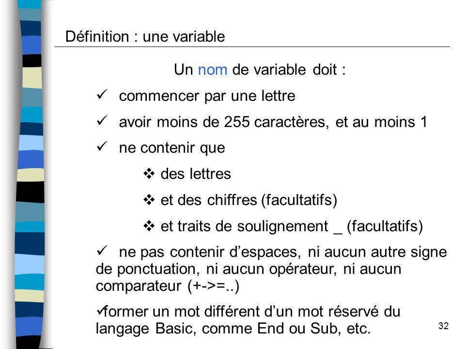 32 Définition : une variable Un nom de variable doit : commencer par une lettre avoir moins de 255 caractères, et au moins 1 ne contenir que des lettr