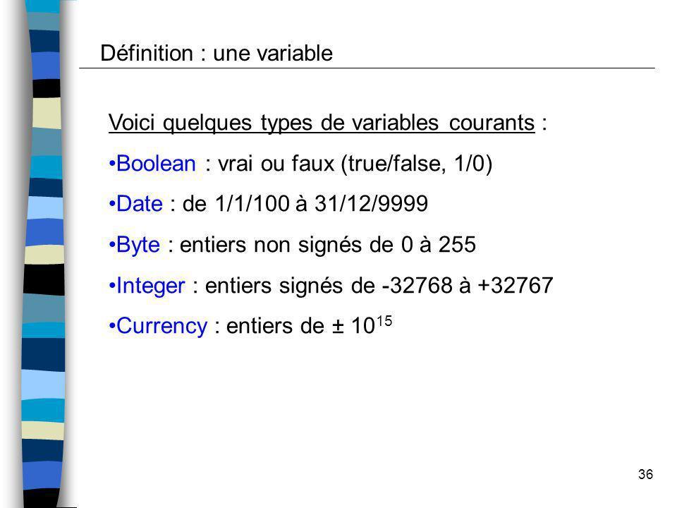 36 Voici quelques types de variables courants : Boolean : vrai ou faux (true/false, 1/0) Date : de 1/1/100 à 31/12/9999 Byte : entiers non signés de 0