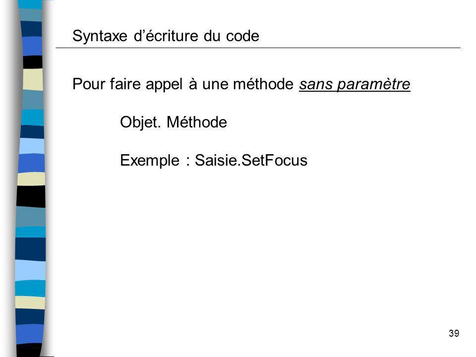 39 Syntaxe décriture du code Pour faire appel à une méthode sans paramètre Objet. Méthode Exemple : Saisie.SetFocus