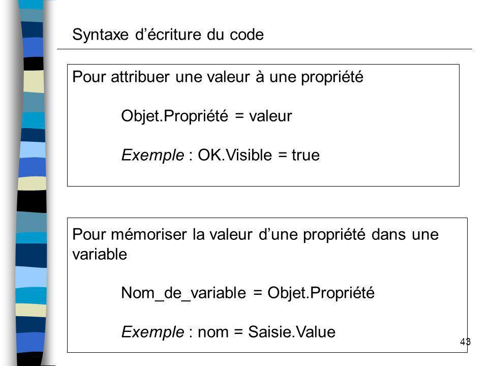 43 Syntaxe décriture du code Pour attribuer une valeur à une propriété Objet.Propriété = valeur Exemple : OK.Visible = true Pour mémoriser la valeur d