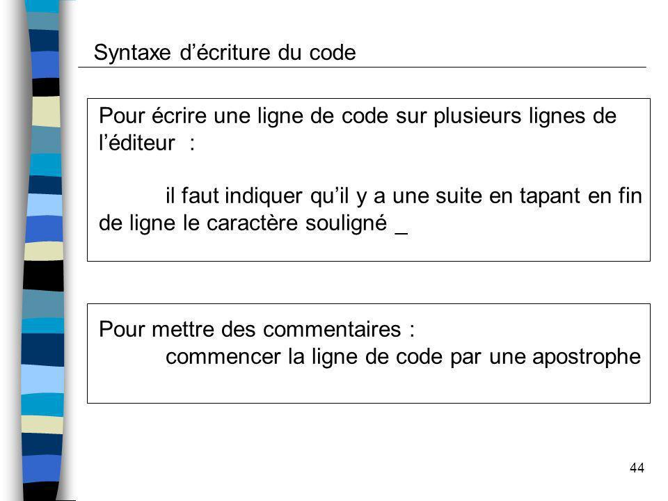 44 Syntaxe décriture du code Pour écrire une ligne de code sur plusieurs lignes de léditeur : il faut indiquer quil y a une suite en tapant en fin de
