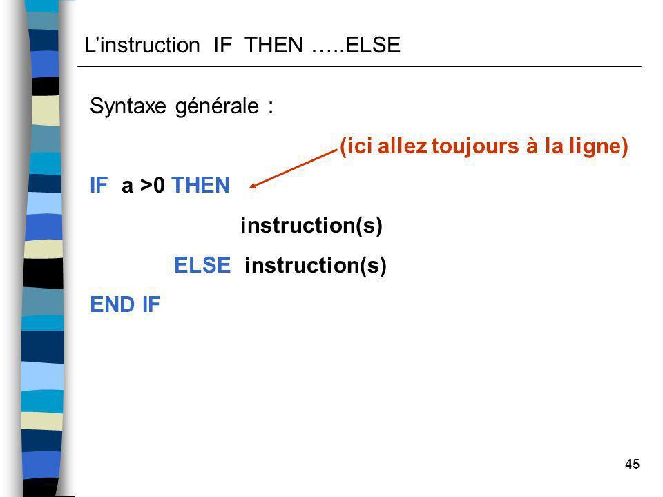 45 Linstruction IF THEN …..ELSE Syntaxe générale : (ici allez toujours à la ligne) IF a >0 THEN instruction(s) ELSE instruction(s) END IF
