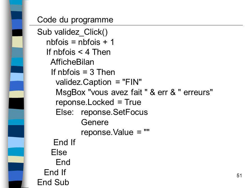 51 Sub validez_Click() nbfois = nbfois + 1 If nbfois < 4 Then AfficheBilan If nbfois = 3 Then validez.Caption =