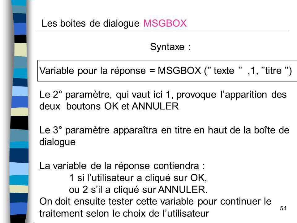 54 Les boites de dialogue MSGBOX Syntaxe : Variable pour la réponse = MSGBOX ( texte,1, titre ) Le 2° paramètre, qui vaut ici 1, provoque lapparition