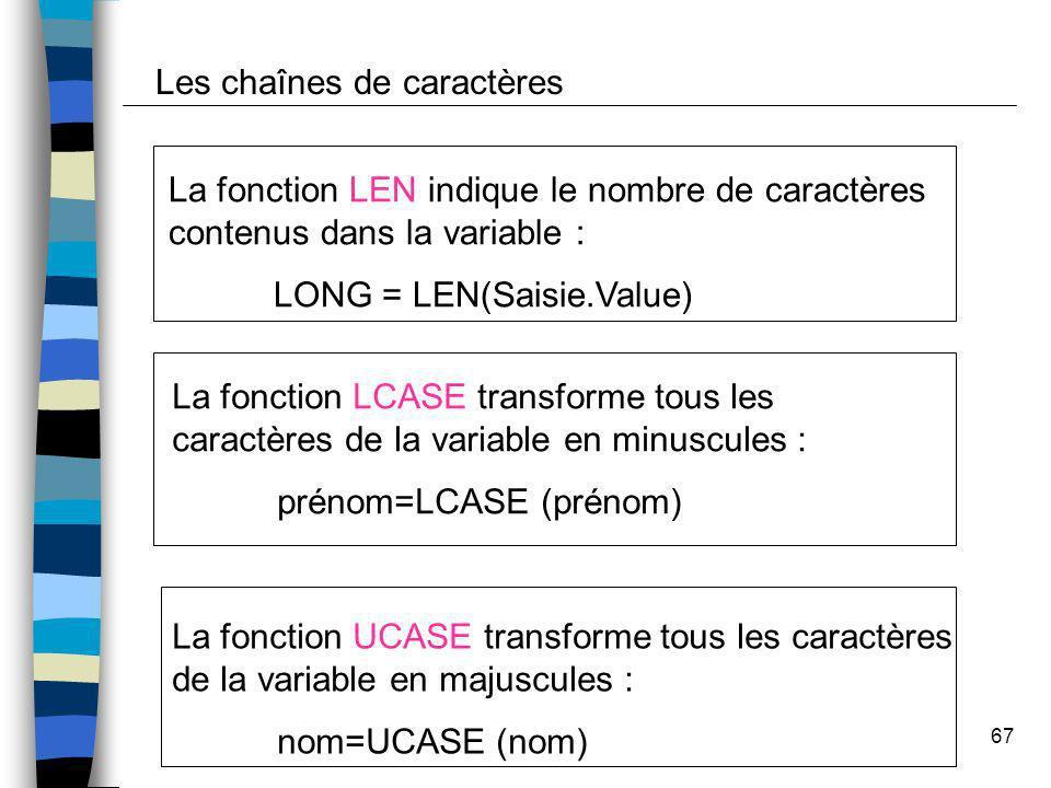 67 Les chaînes de caractères La fonction LEN indique le nombre de caractères contenus dans la variable : LONG = LEN(Saisie.Value) La fonction LCASE tr