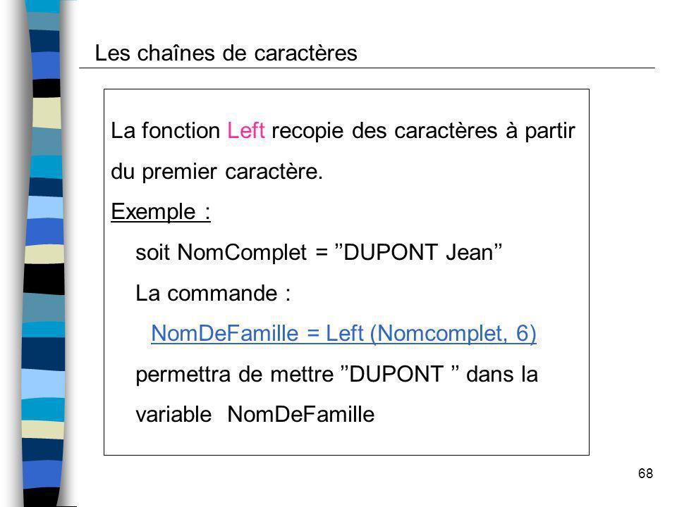 68 Les chaînes de caractères La fonction Left recopie des caractères à partir du premier caractère. Exemple : soit NomComplet = DUPONT Jean La command