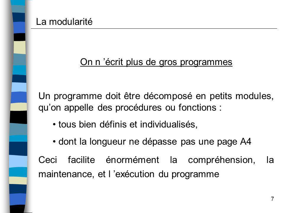 7 On n écrit plus de gros programmes Un programme doit être décomposé en petits modules, quon appelle des procédures ou fonctions : tous bien définis