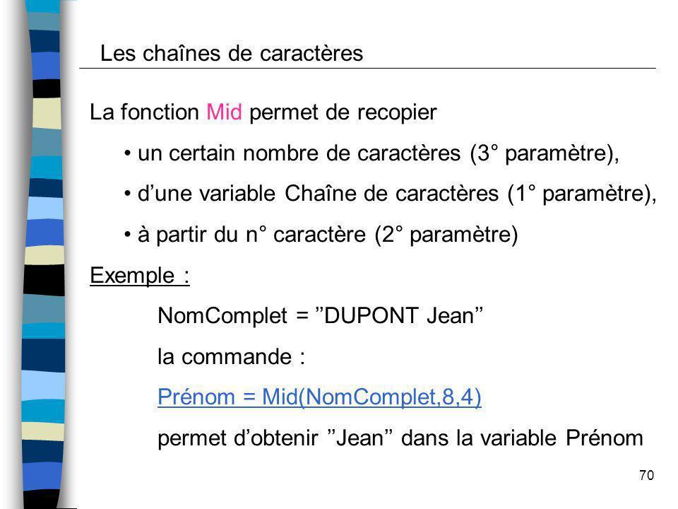 70 Les chaînes de caractères La fonction Mid permet de recopier un certain nombre de caractères (3° paramètre), dune variable Chaîne de caractères (1°