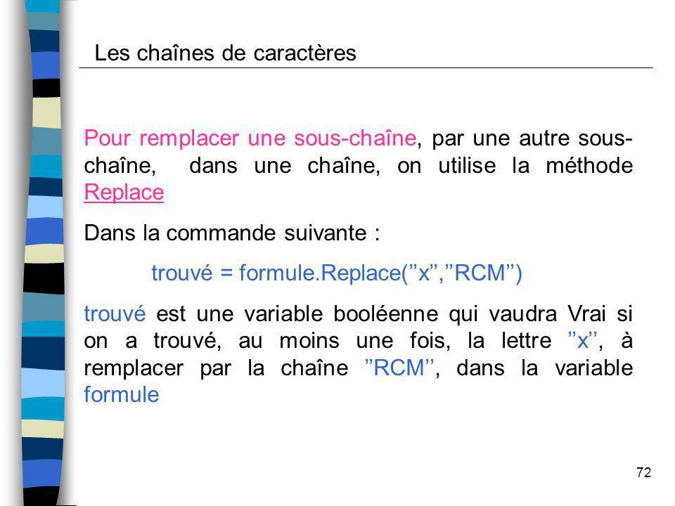 72 Les chaînes de caractères Pour remplacer une sous-chaîne, par une autre sous- chaîne, dans une chaîne, on utilise la méthode Replace Dans la comman