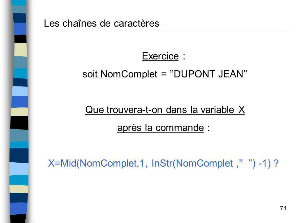 74 Les chaînes de caractères Exercice : soit NomComplet = DUPONT JEAN Que trouvera-t-on dans la variable X après la commande : X=Mid(NomComplet,1, InS