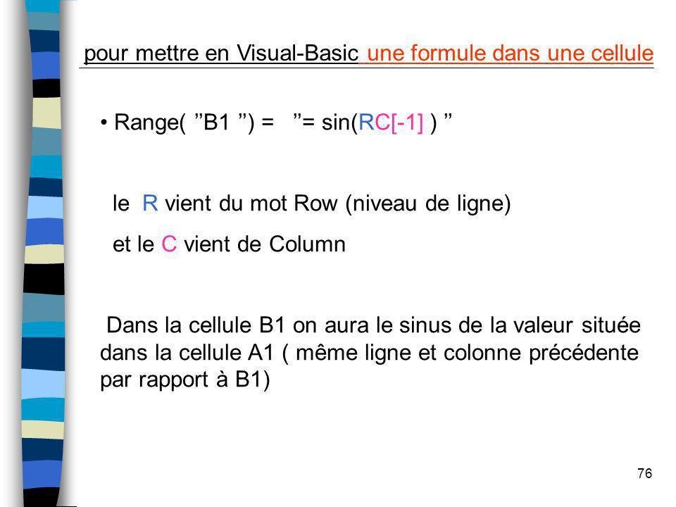 76 pour mettre en Visual-Basic une formule dans une cellule Range( B1 ) = = sin(RC[-1] ) le R vient du mot Row (niveau de ligne) et le C vient de Colu