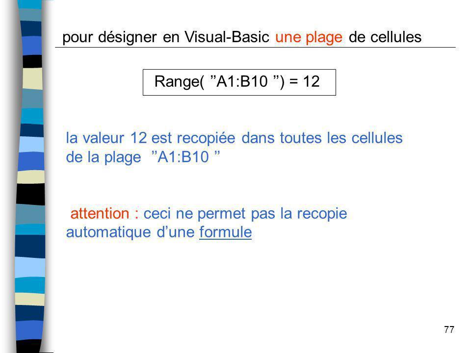 77 pour désigner en Visual-Basic une plage de cellules Range( A1:B10 ) = 12 la valeur 12 est recopiée dans toutes les cellules de la plage A1:B10 atte