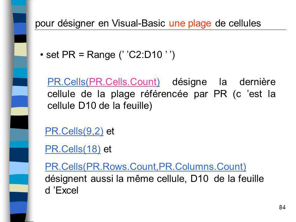 84 PR.Cells(PR.Cells.Count) désigne la dernière cellule de la plage référencée par PR (c est la cellule D10 de la feuille) set PR = Range ( C2:D10 ) p