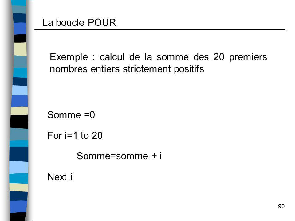 90 Exemple : calcul de la somme des 20 premiers nombres entiers strictement positifs Somme =0 For i=1 to 20 Somme=somme + i Next i La boucle POUR