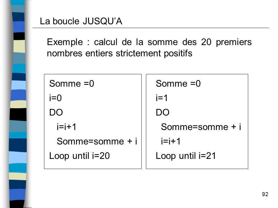 92 Exemple : calcul de la somme des 20 premiers nombres entiers strictement positifs Somme =0 i=0 DO i=i+1 Somme=somme + i Loop until i=20 La boucle J