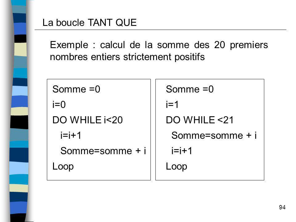 94 Exemple : calcul de la somme des 20 premiers nombres entiers strictement positifs Somme =0 i=0 DO WHILE i<20 i=i+1 Somme=somme + i Loop La boucle T