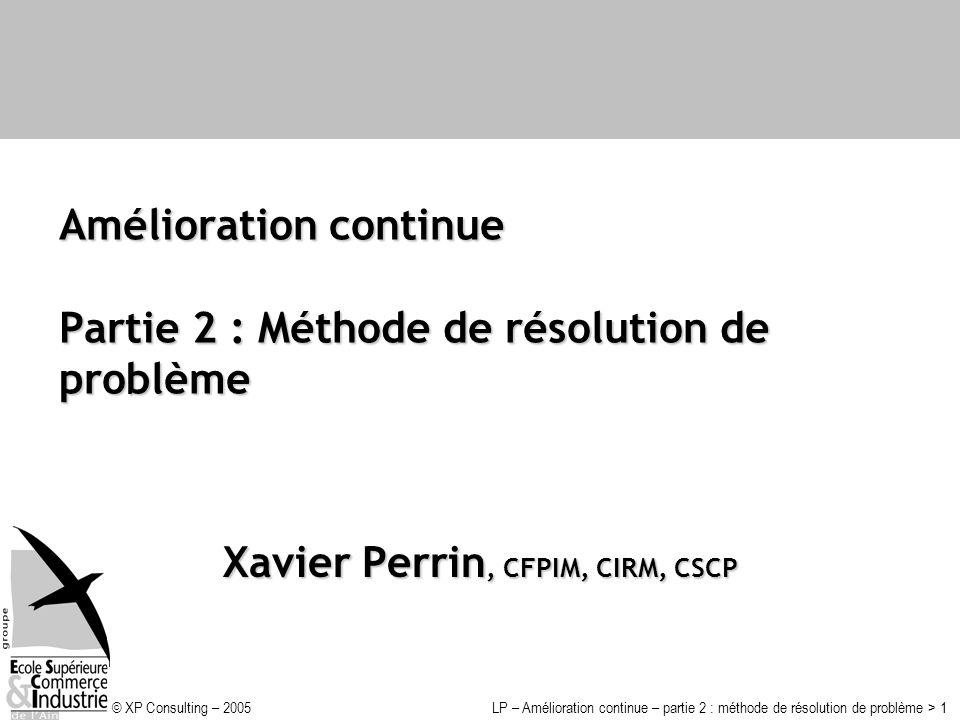 © XP Consulting – 2005LP – Amélioration continue – partie 2 : méthode de résolution de problème > 1 Amélioration continue Partie 2 : Méthode de résolu