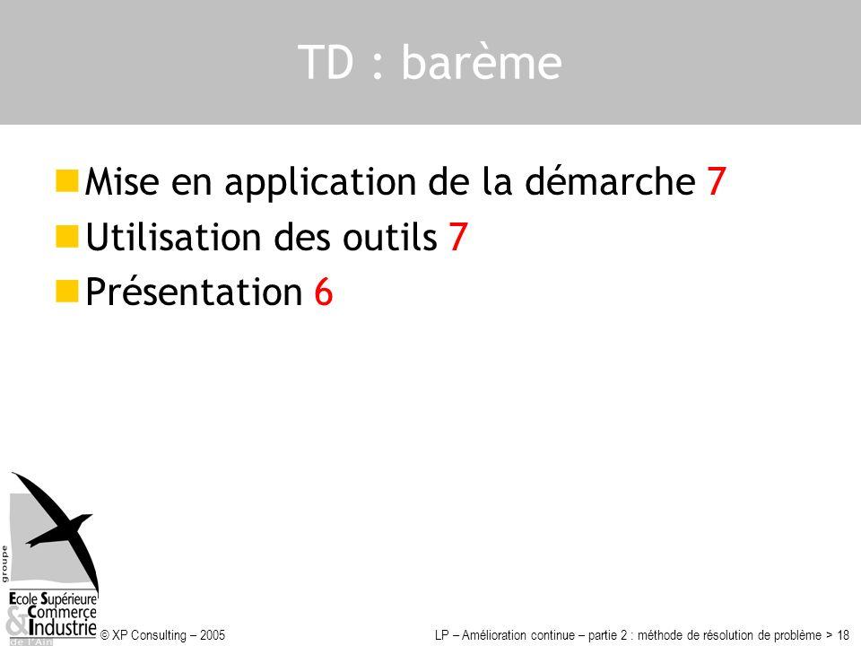 © XP Consulting – 2005LP – Amélioration continue – partie 2 : méthode de résolution de problème > 18 TD : barème Mise en application de la démarche 7