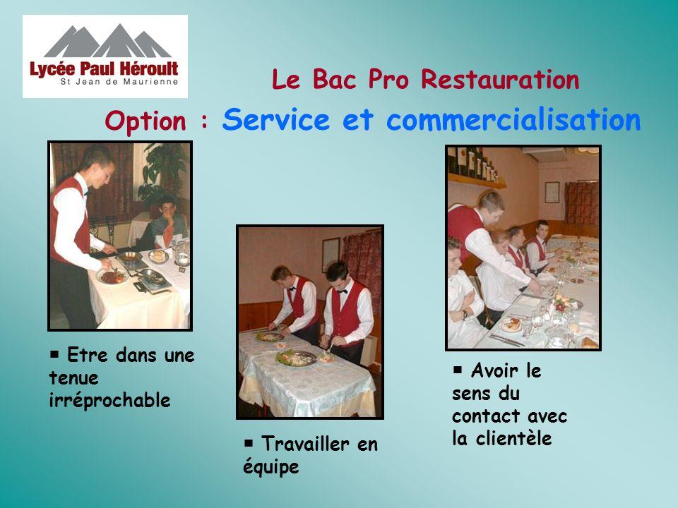 Option : Service et commercialisation Le Bac Pro Restauration Avoir le sens du contact avec la clientèle Etre dans une tenue irréprochable Travailler