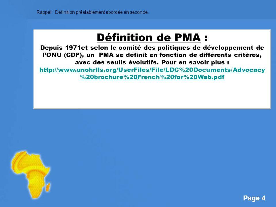 Page 4 Définition de PMA : Depuis 1971et selon le comité des politiques de développement de lONU (CDP), un PMA se définit en fonction de différents critères, avec des seuils évolutifs.