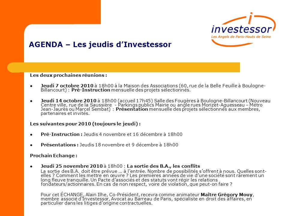 AGENDA – Les jeudis dInvestessor Les deux prochaines réunions : Jeudi 7 octobre 2010 à 18h00 à la Maison des Associations (60, rue de la Belle Feuille à Boulogne- Billancourt) : Pré-Instruction mensuelle des projets sélectionnés.