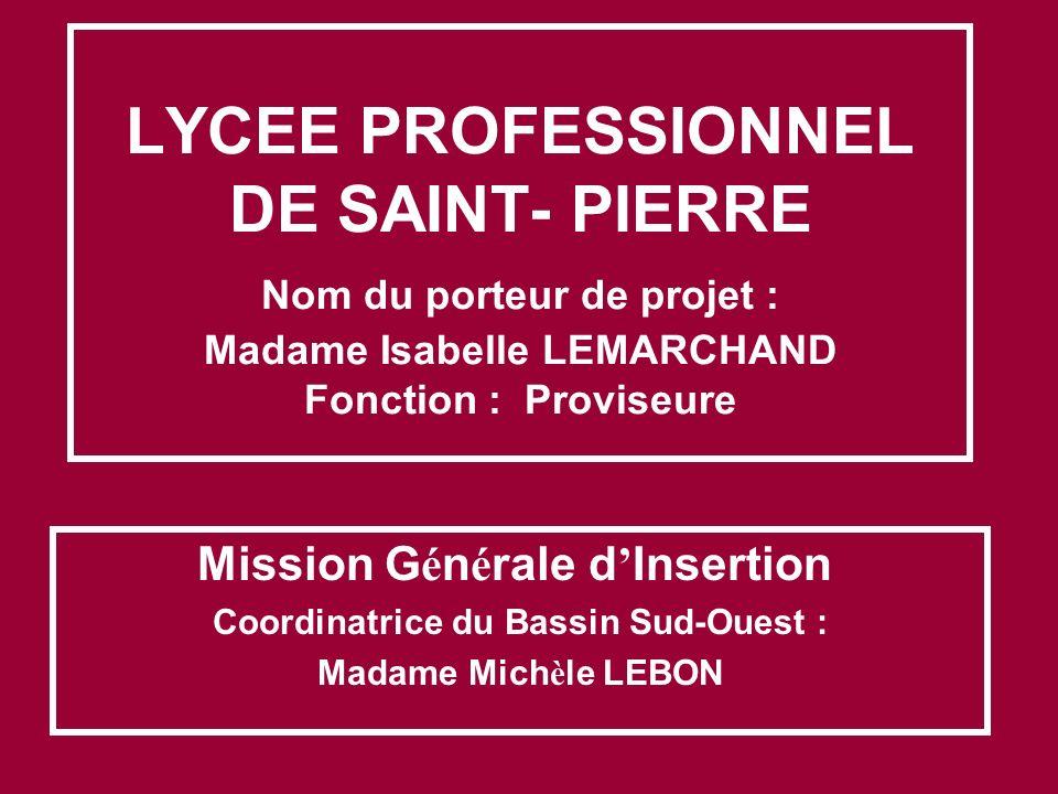 LYCEE PROFESSIONNEL DE SAINT- PIERRE Nom du porteur de projet : Madame Isabelle LEMARCHAND Fonction : Proviseure Mission G é n é rale d Insertion Coor