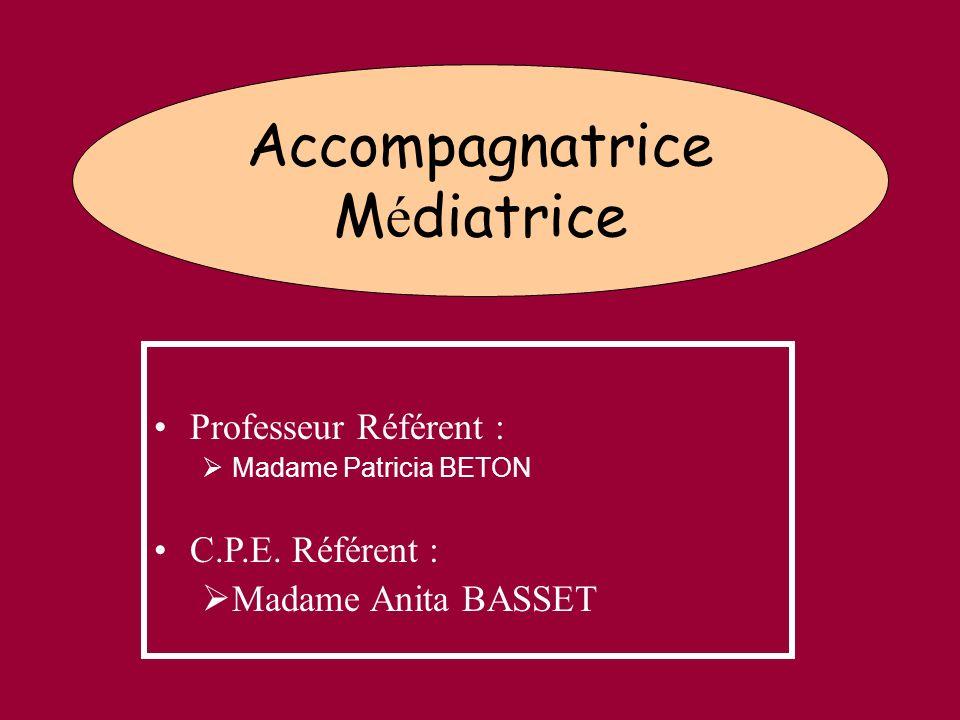 Accompagnatrice M é diatrice Professeur Référent : Madame Patricia BETON C.P.E. Référent : Madame Anita BASSET