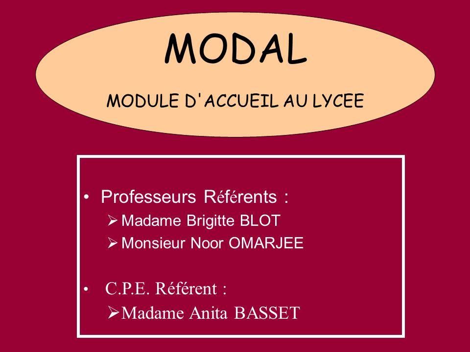 MODAL MODULE D'ACCUEIL AU LYCEE Professeurs R é f é rents : Madame Brigitte BLOT Monsieur Noor OMARJEE C.P.E. Référent : Madame Anita BASSET
