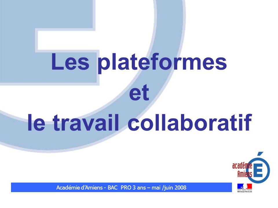 Les plateformes et le travail collaboratif Académie dAmiens - BAC PRO 3 ans – mai /juin 2008