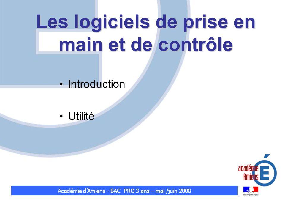 Les logiciels de prise en main et de contrôle Introduction Utilité Académie dAmiens - BAC PRO 3 ans – mai /juin 2008