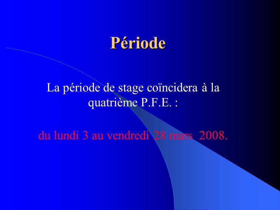 Période La période de stage coïncidera à la quatrième P.F.E. : du lundi 3 au vendredi 28 mars 2008.