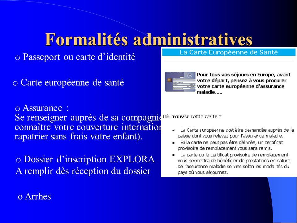 Formalités administratives o Passeport ou carte didentité o Carte européenne de santé o Assurance : Se renseigner auprès de sa compagnie dassurance po