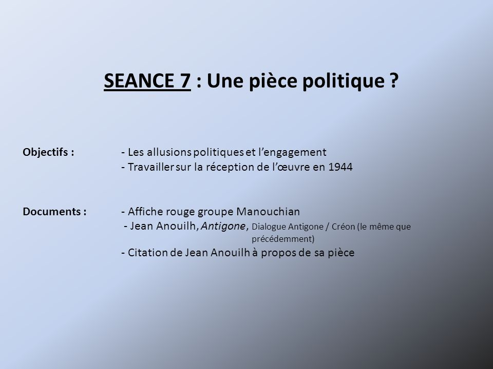 SEANCE 7 : Une pièce politique ? Objectifs :- Les allusions politiques et lengagement - Travailler sur la réception de lœuvre en 1944 Documents :- Aff
