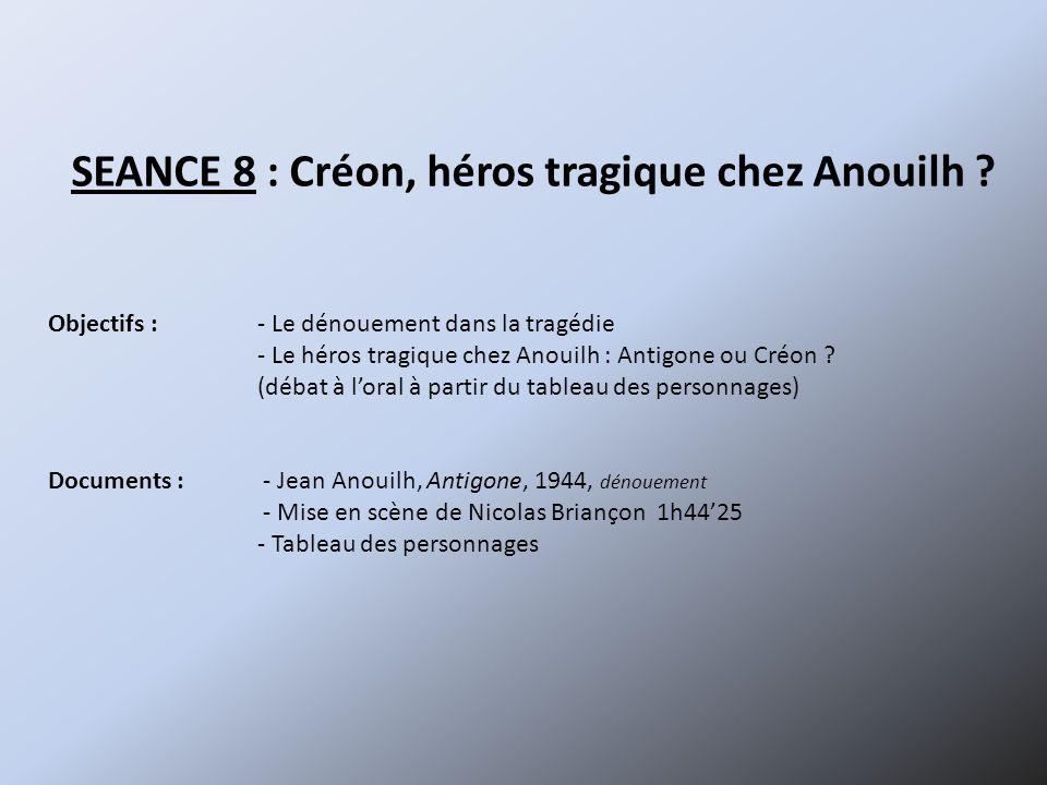 SEANCE 8 : Créon, héros tragique chez Anouilh ? Objectifs :- Le dénouement dans la tragédie - Le héros tragique chez Anouilh : Antigone ou Créon ? (dé