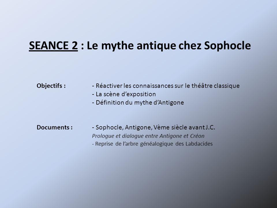 SEANCE 2 : Le mythe antique chez Sophocle Objectifs :- Réactiver les connaissances sur le théâtre classique - La scène dexposition - Définition du myt