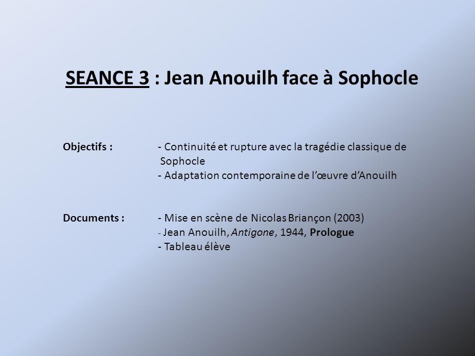 SEANCE 3 : Jean Anouilh face à Sophocle Objectifs :- Continuité et rupture avec la tragédie classique de Sophocle - Adaptation contemporaine de lœuvre
