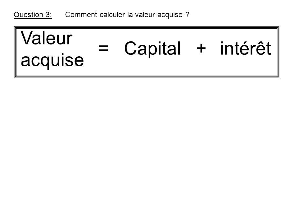 Question 3:Comment calculer la valeur acquise ? Valeur acquise Capital +intérêt=