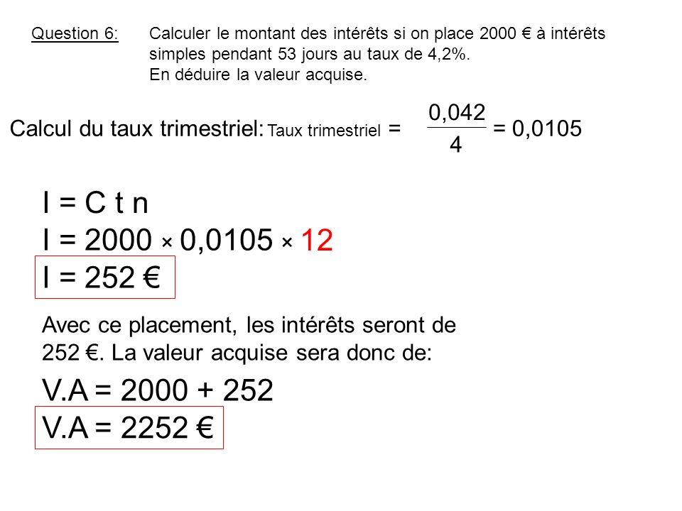 Question 6:Calculer le montant des intérêts si on place 2000 à intérêts simples pendant 53 jours au taux de 4,2%. En déduire la valeur acquise. I = C