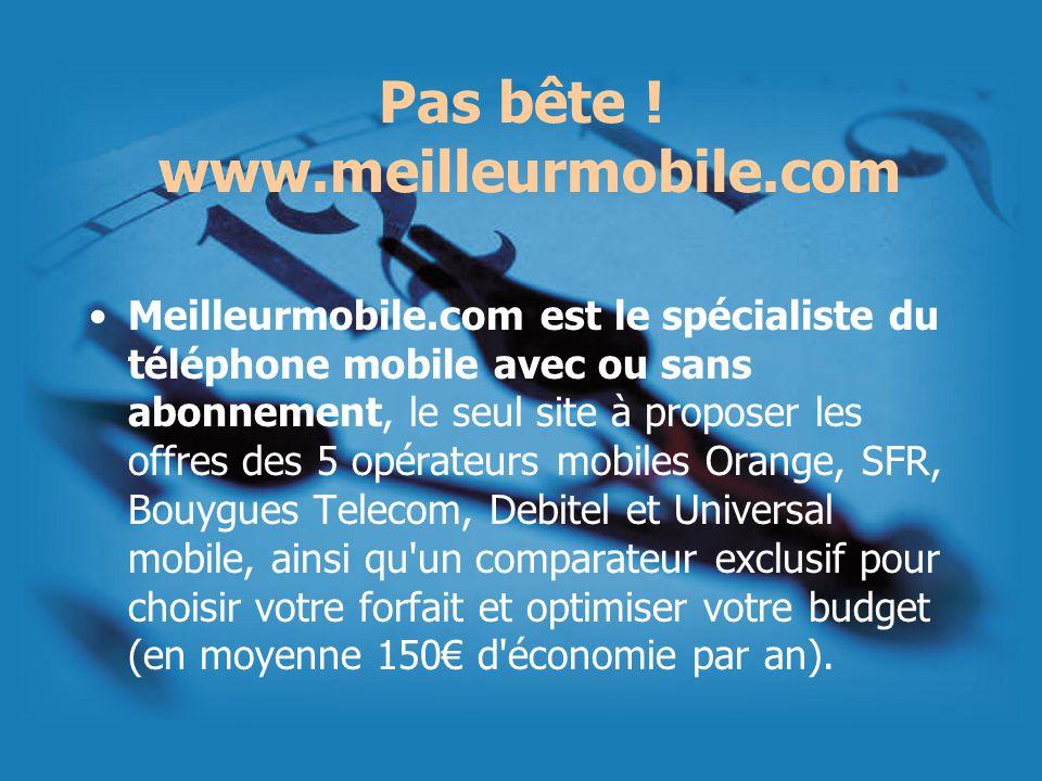 Pas bête ! www.meilleurmobile.com Meilleurmobile.com est le spécialiste du téléphone mobile avec ou sans abonnement, le seul site à proposer les offre