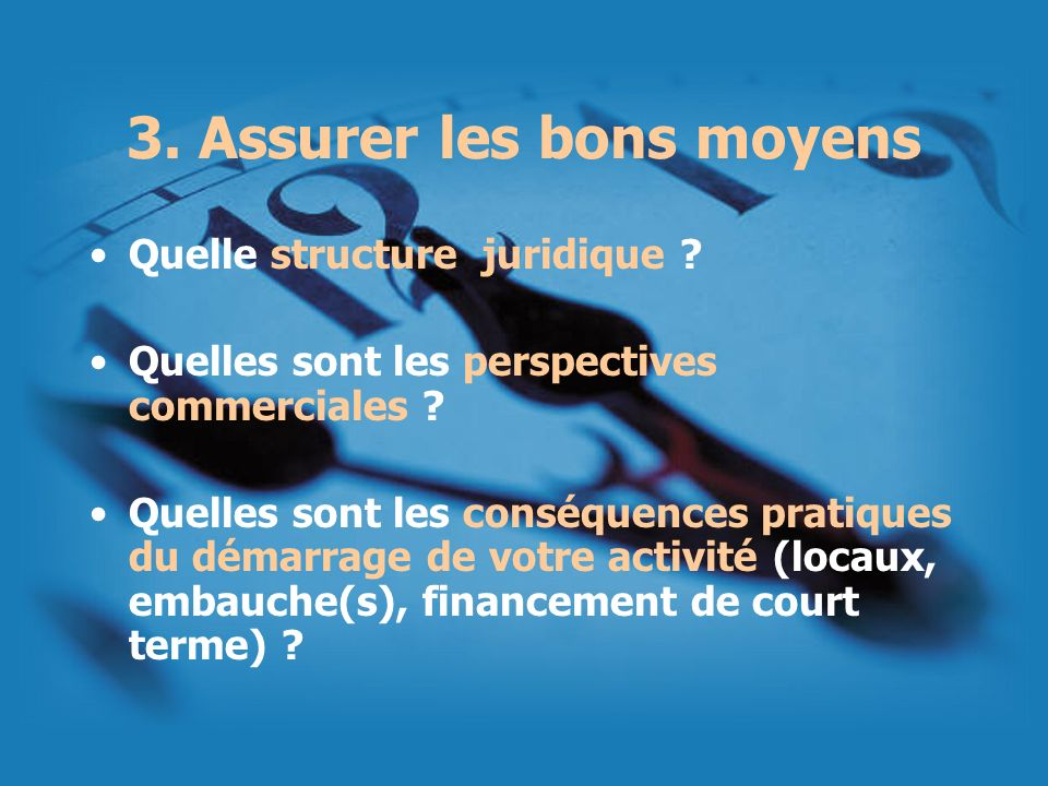 3. Assurer les bons moyens Quelle structure juridique ? Quelles sont les perspectives commerciales ? Quelles sont les conséquences pratiques du démarr