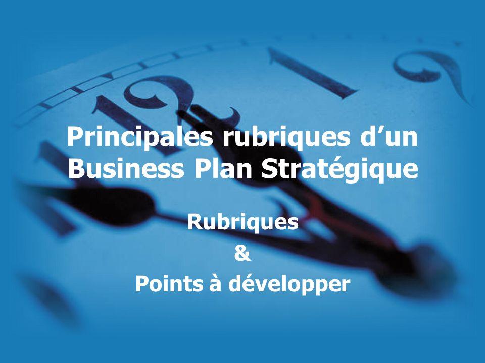 Principales rubriques dun Business Plan Stratégique Rubriques & Points à développer