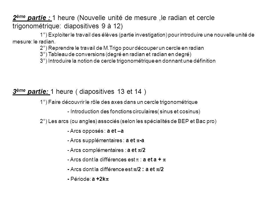 2 ème partie : 1 heure (Nouvelle unité de mesure,le radian et cercle trigonométrique: diapositives 9 à 12) 1°) Exploiter le travail des élèves (partie