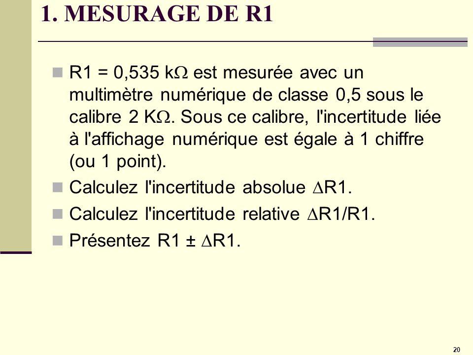 20 1. MESURAGE DE R1 R1 = 0,535 k est mesurée avec un multimètre numérique de classe 0,5 sous le calibre 2 K. Sous ce calibre, l'incertitude liée à l'