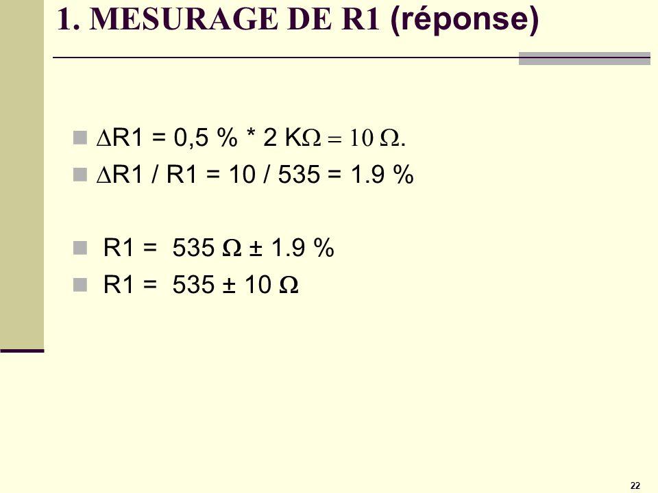 22 1. MESURAGE DE R1 (réponse) R1 = 0,5 % * 2 K. R1 / R1 = 10 / 535 = 1.9 % R1 = 535 ± 1.9 % R1 = 535 ± 10